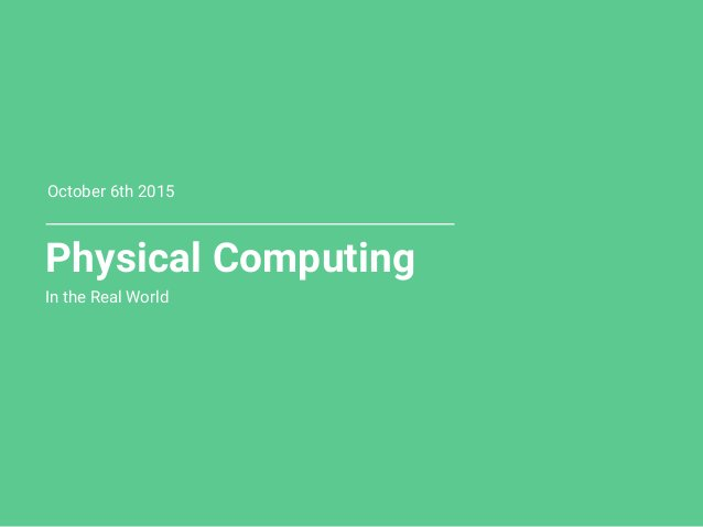 Physical Computing In the Real World October 6th 2015