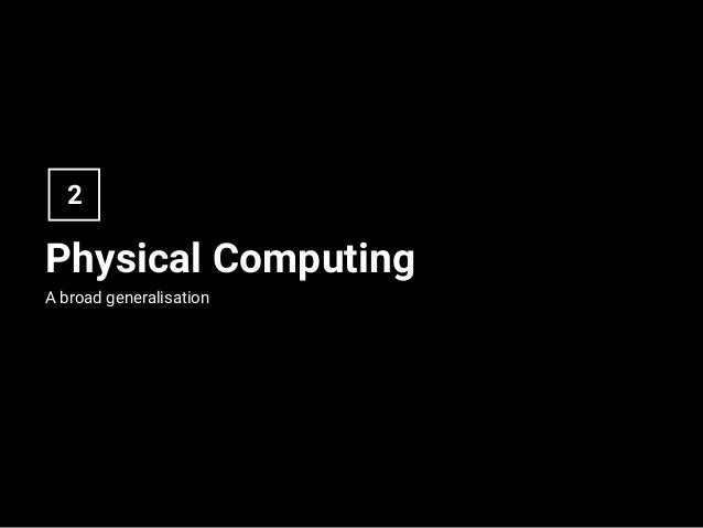 Physical Computing A broad generalisation 2