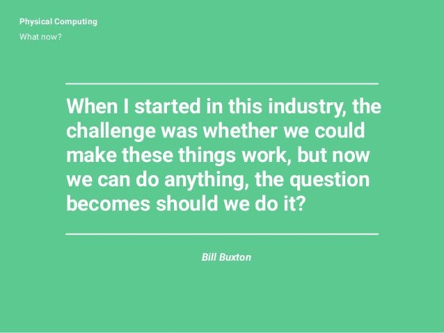 Physical Computing What now? Bill Buxton When I started in this industry, the challenge was whether we could make these th...