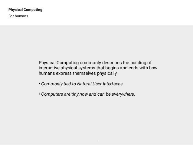 Physical Computing For humans . Physical Computing commonly describes the building of interactive physical systems that be...
