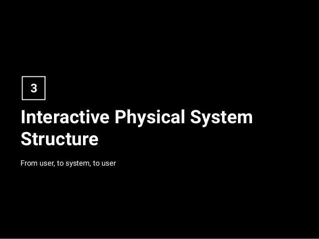 Interactive Physical System Structure From user, to system, to user 3