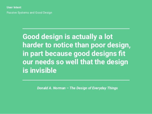 User Intent Passive Systems and Good Design Donald A. Norman – The Design of Everyday Things Good design is actually a lot...