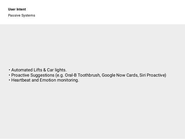 User Intent Passive Systems • Automated Lifts & Car lights. • Proactive Suggestions (e.g. Oral-B Toothbrush, Google Now Ca...