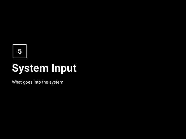 System Input What goes into the system 5