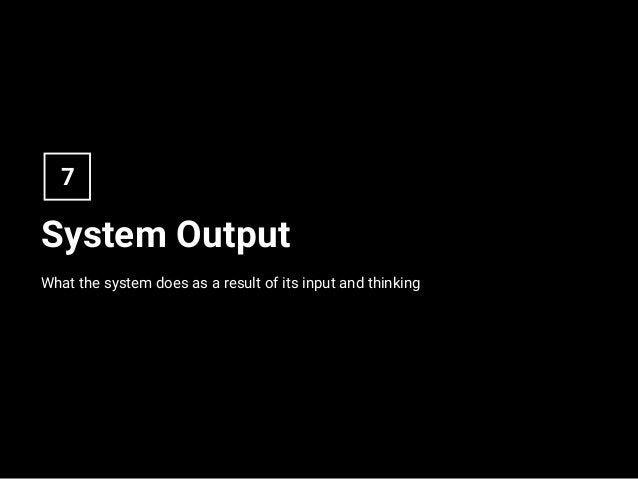 System Output What the system does as a result of its input and thinking 7
