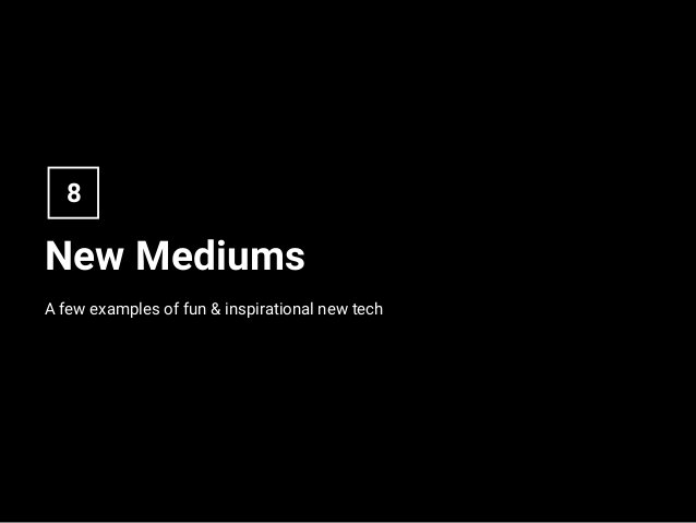New Mediums A few examples of fun & inspirational new tech 8