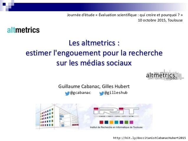 Les altmetrics : estimer l'engouement pour la recherche sur les médias sociaux Guillaume Cabanac, Gilles Hubert Journée d'...