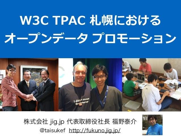 W3C TPAC 札幌における  オープンデータ プロモーション 株式会社 jig.jp 代表取締役社長 福野泰介 @taisukef http://fukuno.jig.jp/