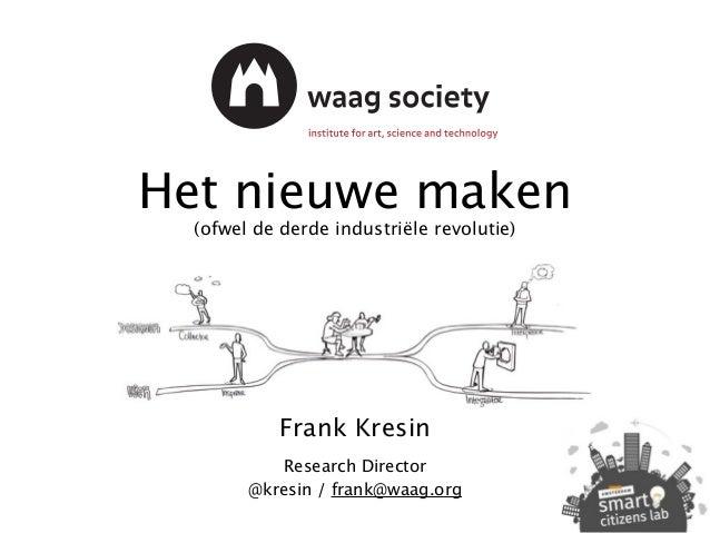 Het nieuwe maken (ofwel de derde industriële revolutie) Frank Kresin Research Director @kresin / frank@waag.org