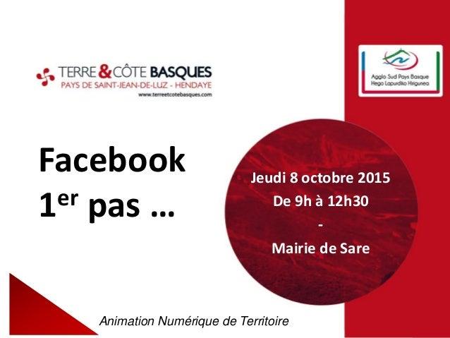Facebook 1er pas … Animation Numérique de Territoire Jeudi 8 octobre 2015 De 9h à 12h30 - Mairie de Sare