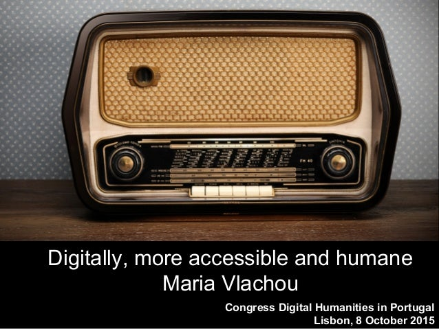 Congress Digital Humanities in Portugal Lisbon, 8 October 2015 Digitally, more accessible and humane Maria Vlachou
