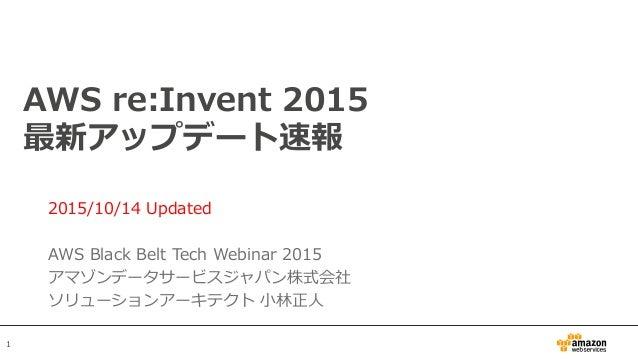 1 AWS re:Invent 2015 最新アップデート速報 2015/10/14 Updated AWS Black Belt Tech Webinar 2015 アマゾンデータサービスジャパン株式会社 ソリューションアーキテクト 小林正人