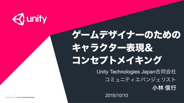 COPYRIGHT 2015 @ UNITY TECHNOLOGIES JAPAN ゲームデザイナーのための キャラクター表現& コンセプトメイキング Unity Technologies Japan合同会社 コミュニティエバンジェリスト ...