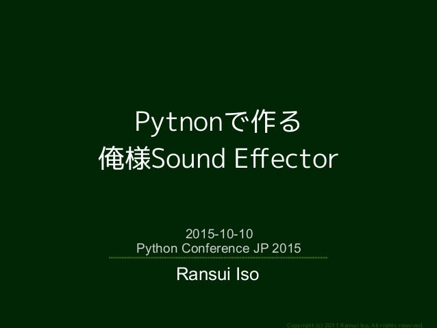 Copyright (c) 2011 Ransui Iso, All rights reserved. Pytnonで作る 俺様Sound Effector 2015-10-10 Python Conference JP 2015 Ransui...