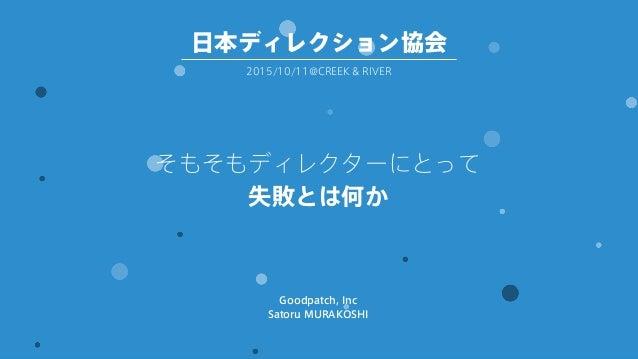 そもそもディレクターにとって 失敗とは何か Goodpatch, Inc Satoru MURAKOSHI 2015/10/11@CREEK & RIVER 日本ディレクション協会