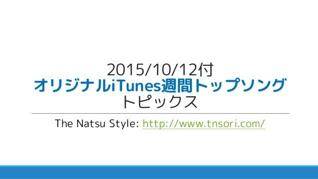 2015/10/12付 オリジナルiTunes週間トップソング トピックス The Natsu Style: http://www.tnsori.com/