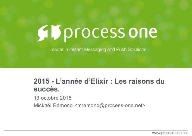 2015 - L'année d'Elixir : Les raisons du succès. 13 octobre 2015 Mickaël Rémond <mremond@process-one.net>