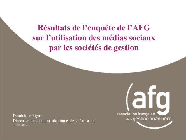 Résultats de l'enquête de l'AFG sur l'utilisation des médias sociaux par les sociétés de gestion Dominique Pignot Directri...