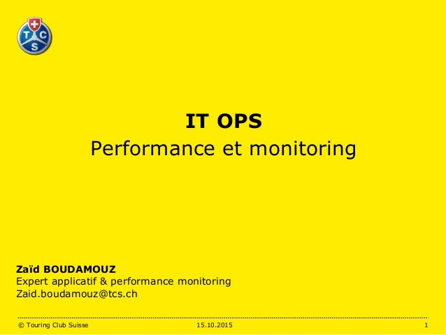 IT OPS Performance et monitoring Zaïd BOUDAMOUZ Expert applicatif & performance monitoring Zaid.boudamouz@tcs.ch 15.10.201...