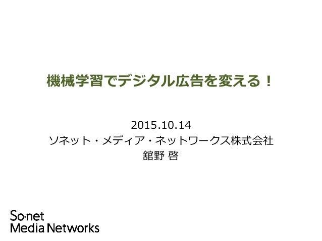 機械学習でデジタル広告を変える! Copyright 2015 So-net Media Networks Corp. All rights reserved 2015.10.14 ソネット・メディア・ネットワークス株式会社 舘野 啓