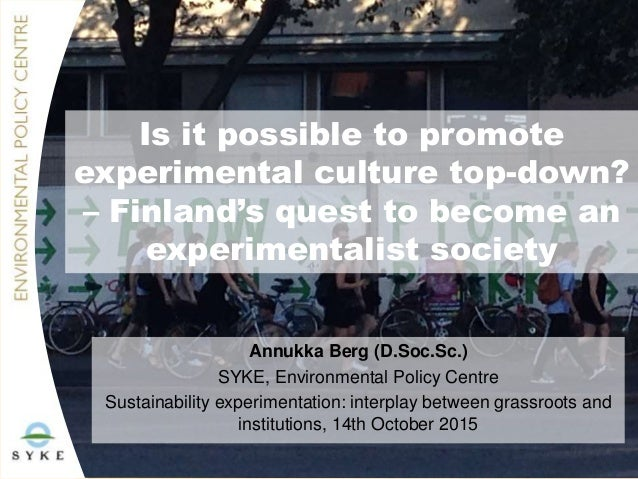 Is it possible to promote experimental culture top-down? – Finland's quest to become an experimentalist society Annukka Be...