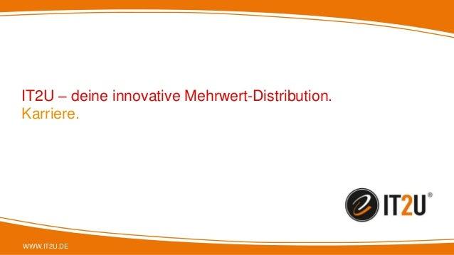 WWW.IT2U.DE IT2U – deine innovative Mehrwert-Distribution. Karriere.