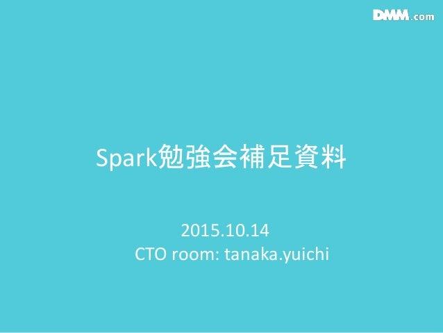 Spark勉強会補足資料 2015.10.14 CTO room: tanaka.yuichi