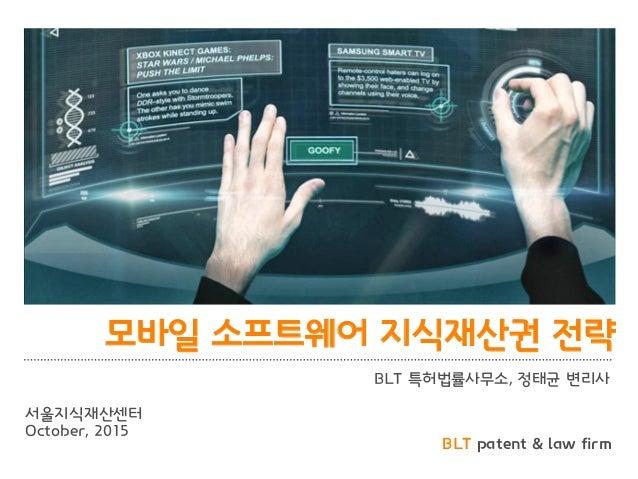BLT patent & law firm 모바일 소프트웨어 지식재산권 전략 BLT 특허법률사무소, 정태균 변리사 서울지식재산센터 October, 2015
