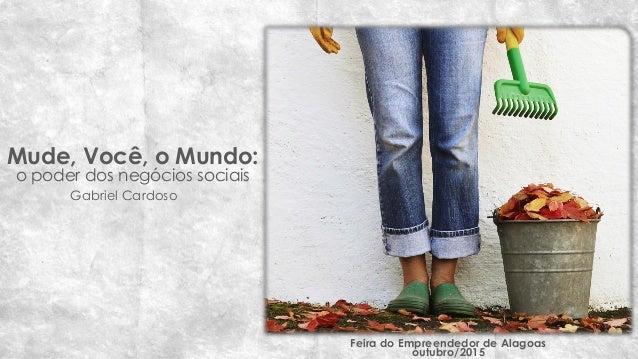 Mude, Você, o Mundo: o poder dos negócios sociais Feira do Empreendedor de Alagoas outubro/2015 Gabriel Cardoso