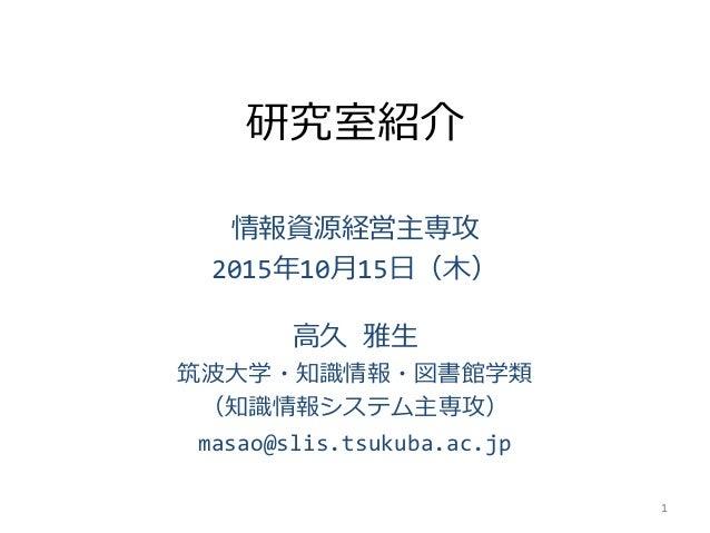 研究室紹介 情報資源経営主専攻 2015年10月15日(木) 高久 雅生 筑波大学・知識情報・図書館学類 (知識情報システム主専攻) masao@slis.tsukuba.ac.jp 1
