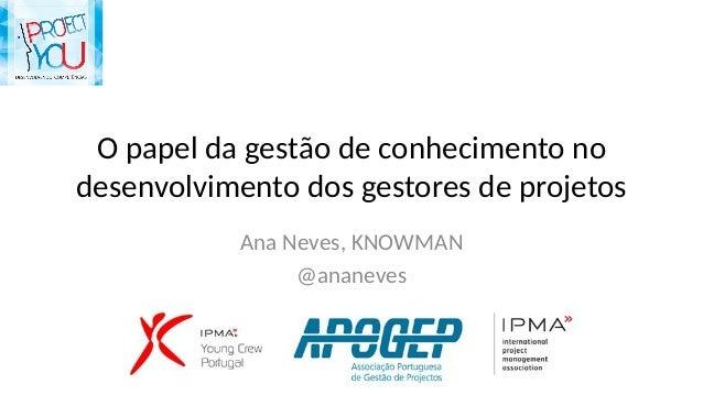 O papel da gestão de conhecimento no desenvolvimento dos gestores de projetos Ana Neves, KNOWMAN @ananeves