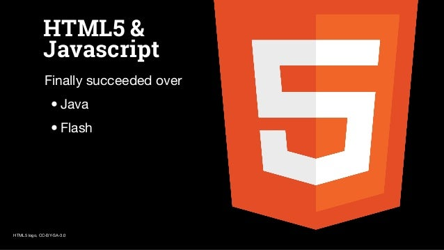 HTML5 & Javascript Finally succeeded over •Java •Flash HTML5 logo, CC-BY-SA-3.0