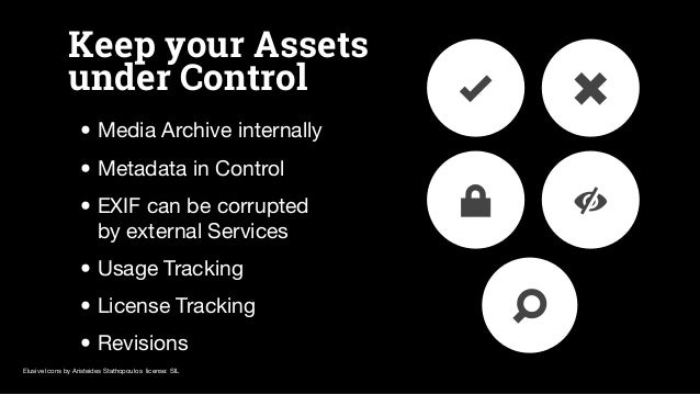 Keep your Assets under Control • Media Archive internally • Metadata in Control • EXIF can be corrupted by external Servic...