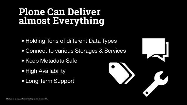 Plone Can Deliver almost Everything •Holding Tons of different Data Types •Connect to various Storages & Services •Keep Met...