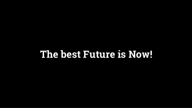 The best Future is Now!