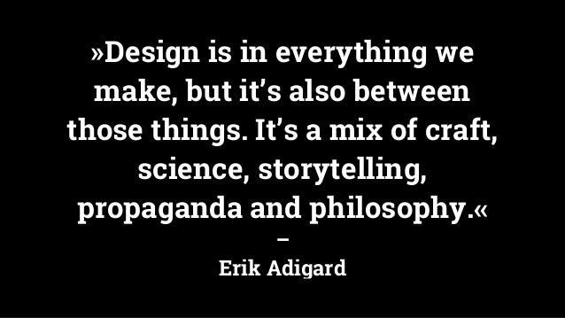 »Design is in everything we make, but it's also between those things. It's a mix of craft, science, storytelling, propagan...
