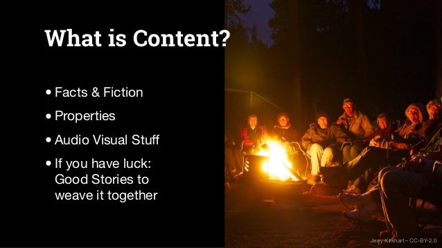 What is Content? •Facts & Fiction •Properties •Audio Visual Stuff •If you have luck: Good Stories to weave it together Jerr...