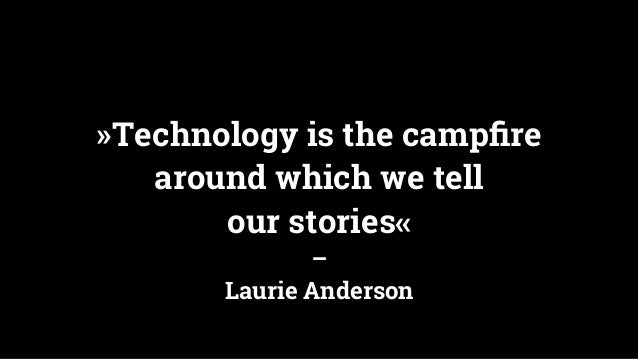 »Technology is the campfire around which we tell our stories« – Laurie Anderson