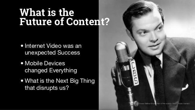 What is the Future of Content? •Internet Video was an unexpected Success •Mobile Devices changed Everything •What is the N...