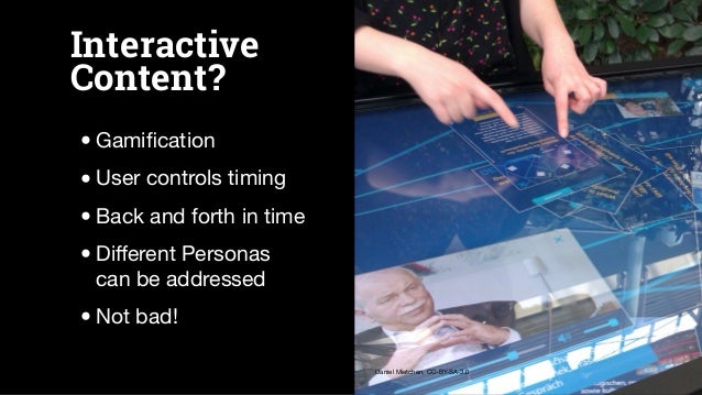 Interactive Content? •Gamification •User controls timing •Back and forth in time •Different Personas can be addressed •Not b...