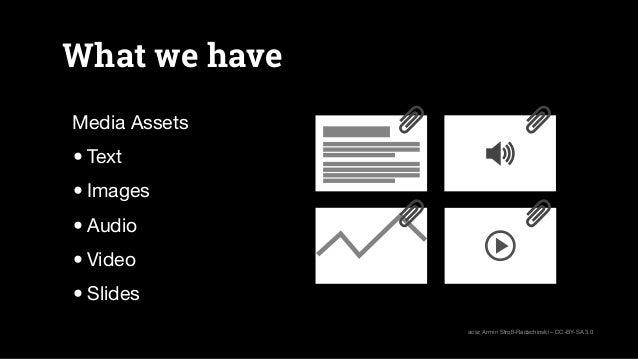What we have Media Assets •Text •Images •Audio •Video •Slides acsr, Armin Stroß-Radschinski – CC-BY-SA 3.0
