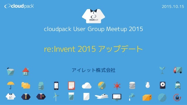 re:Invent 2015 アップデート アイレット株式会社 2015.10.15 cloudpack User Group Meetup 2015
