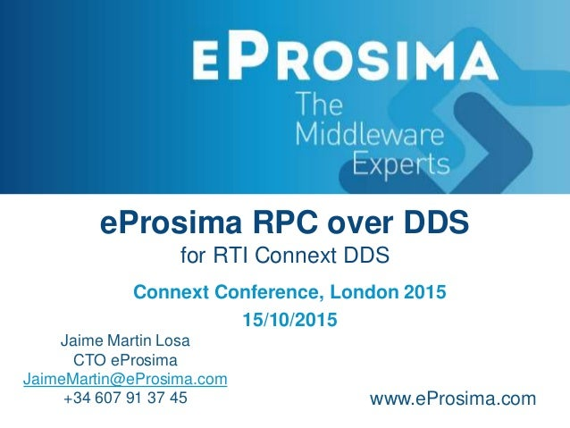 eProsima RPC over DDS for RTI Connext DDS Connext Conference, London 2015 15/10/2015 Jaime Martin Losa CTO eProsima JaimeM...