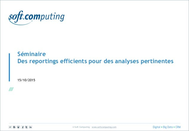 © Soft Computing – www.softcomputing.com Séminaire Des reportings efficients pour des analyses pertinentes 15/10/2015