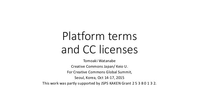 Platform terms and CC licenses Tomoaki Watanabe Creative Commons Japan/ Keio U. For Creative Commons Global Summit, Seoul,...