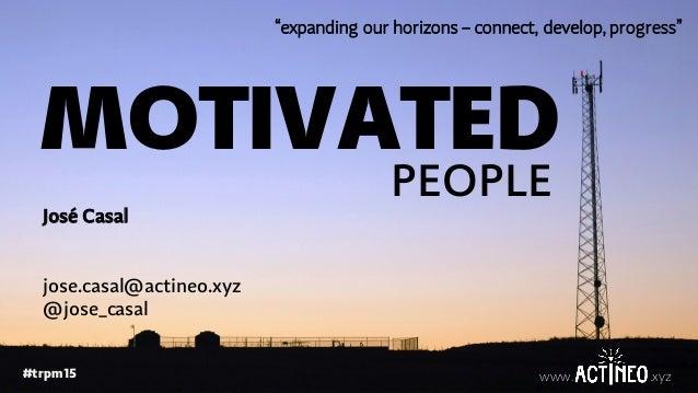 "www. .xyz#trpm15 www. .xyz MOTIVATED PEOPLE José Casal jose.casal@actineo.xyz @jose_casal ""expanding our horizons – connec..."