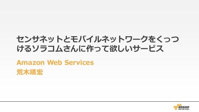 センサネットとモバイルネットワークをくっつ けるソラコムさんに作って欲しいサービス Amazon Web Services 荒木靖宏