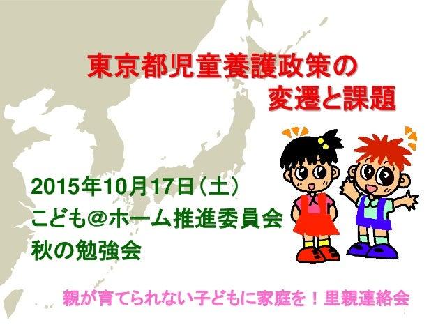 東京都児童養護政策の 変遷と課題 親が育てられない子どもに家庭を!里親連絡会 2015年10月17日(土) こども@ホーム推進委員会 秋の勉強会 1