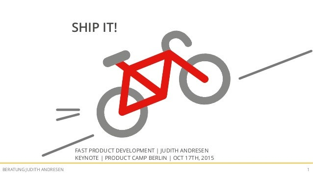 SHIP IT! FAST PRODUCT DEVELOPMENTBERATUNG JUDITH ANDRESEN 1 SHIP IT! FAST PRODUCT DEVELOPMENT | JUDITH ANDRESEN KEYNOTE | ...