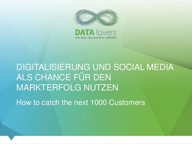 DIGITALISIERUNG UND SOCIAL MEDIA ALS CHANCE FÜR DEN MARKTERFOLG NUTZEN How to catch the next 1000 Customers